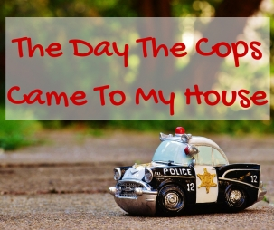 The Day The Cops Came To My House
